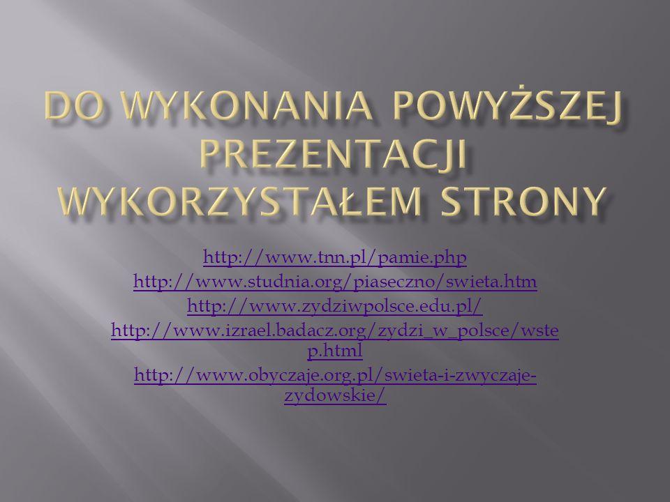 http://www.tnn.pl/pamie.php http://www.studnia.org/piaseczno/swieta.htm http://www.zydziwpolsce.edu.pl/ http://www.izrael.badacz.org/zydzi_w_polsce/wste p.html http://www.obyczaje.org.pl/swieta-i-zwyczaje- zydowskie/