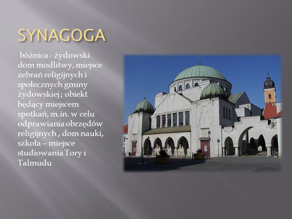 SYNAGOGA bóżnica - żydowski dom modlitwy, miejsce zebrań religijnych i społecznych gminy żydowskiej ; obiekt będący miejscem spotkań, m.in.