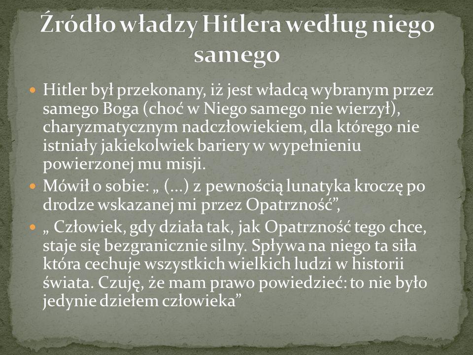 Hitler był przekonany, iż jest władcą wybranym przez samego Boga (choć w Niego samego nie wierzył), charyzmatycznym nadczłowiekiem, dla którego nie is