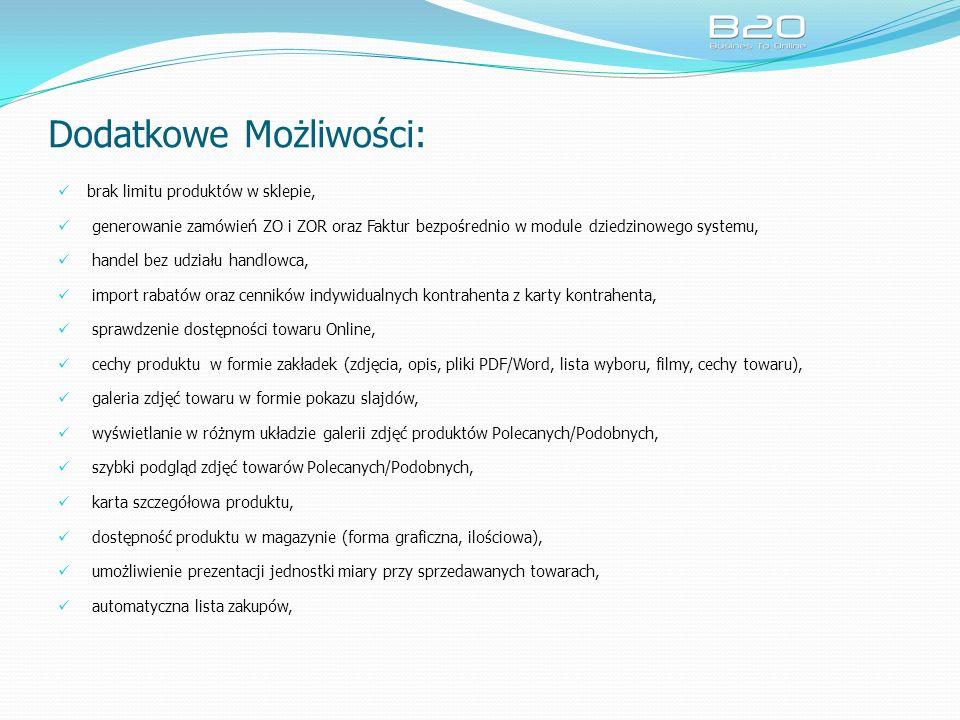 Dodatkowe Możliwości: brak limitu produktów w sklepie, generowanie zamówień ZO i ZOR oraz Faktur bezpośrednio w module dziedzinowego systemu, handel bez udziału handlowca, import rabatów oraz cenników indywidualnych kontrahenta z karty kontrahenta, sprawdzenie dostępności towaru Online, cechy produktu w formie zakładek (zdjęcia, opis, pliki PDF/Word, lista wyboru, filmy, cechy towaru), galeria zdjęć towaru w formie pokazu slajdów, wyświetlanie w różnym układzie galerii zdjęć produktów Polecanych/Podobnych, szybki podgląd zdjęć towarów Polecanych/Podobnych, karta szczegółowa produktu, dostępność produktu w magazynie (forma graficzna, ilościowa), umożliwienie prezentacji jednostki miary przy sprzedawanych towarach, automatyczna lista zakupów,