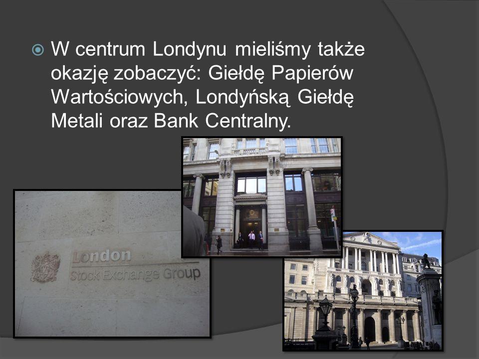 W centrum Londynu mieliśmy także okazję zobaczyć: Giełdę Papierów Wartościowych, Londyńską Giełdę Metali oraz Bank Centralny.