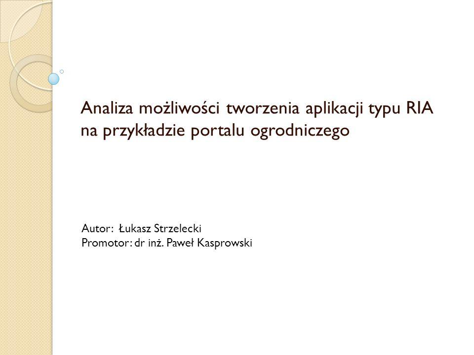 Analiza możliwości tworzenia aplikacji typu RIA na przykładzie portalu ogrodniczego Autor: Łukasz Strzelecki Promotor: dr inż. Paweł Kasprowski