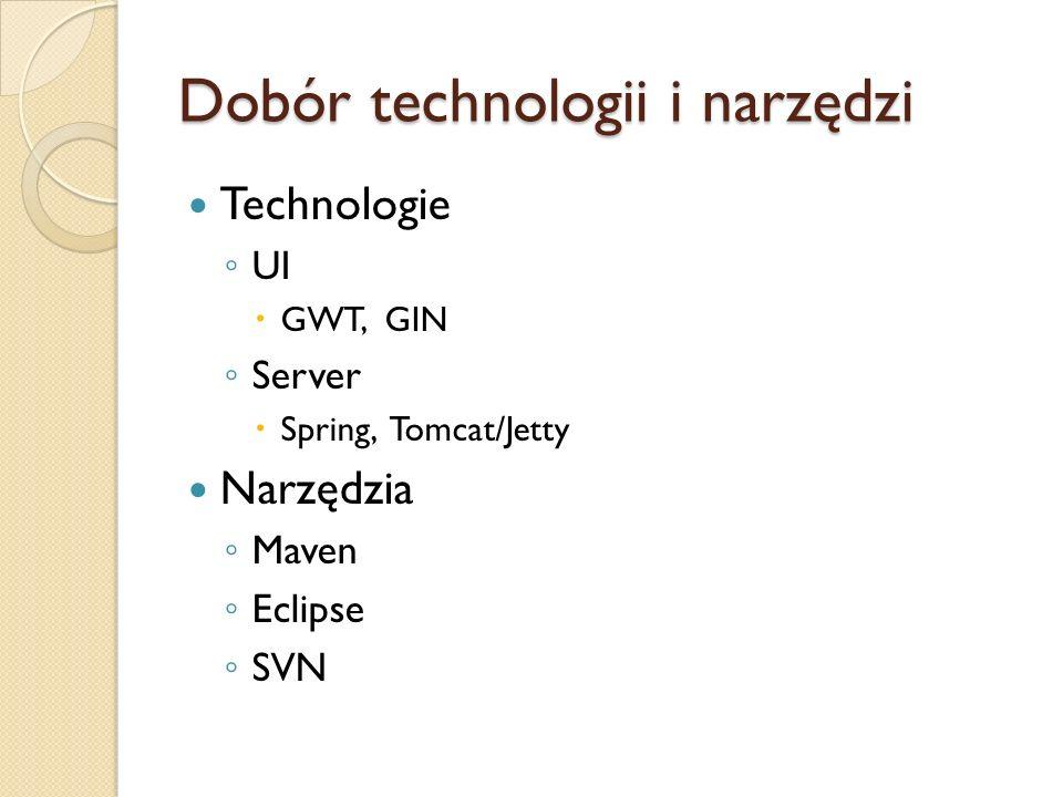 Dobór technologii i narzędzi Technologie UI GWT, GIN Server Spring, Tomcat/Jetty Narzędzia Maven Eclipse SVN