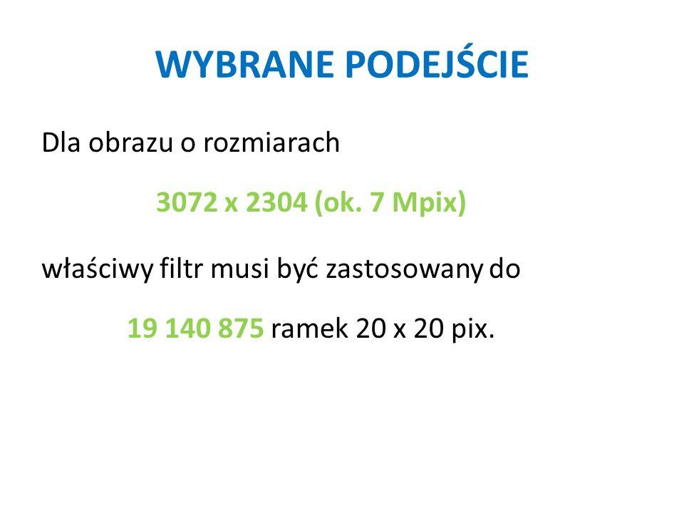 WYBRANE PODEJŚCIE Dla obrazu o rozmiarach 3072 x 2304 (ok. 7 Mpix) właściwy filtr musi być zastosowany do 19 140 875 ramek 20 x 20 pix.
