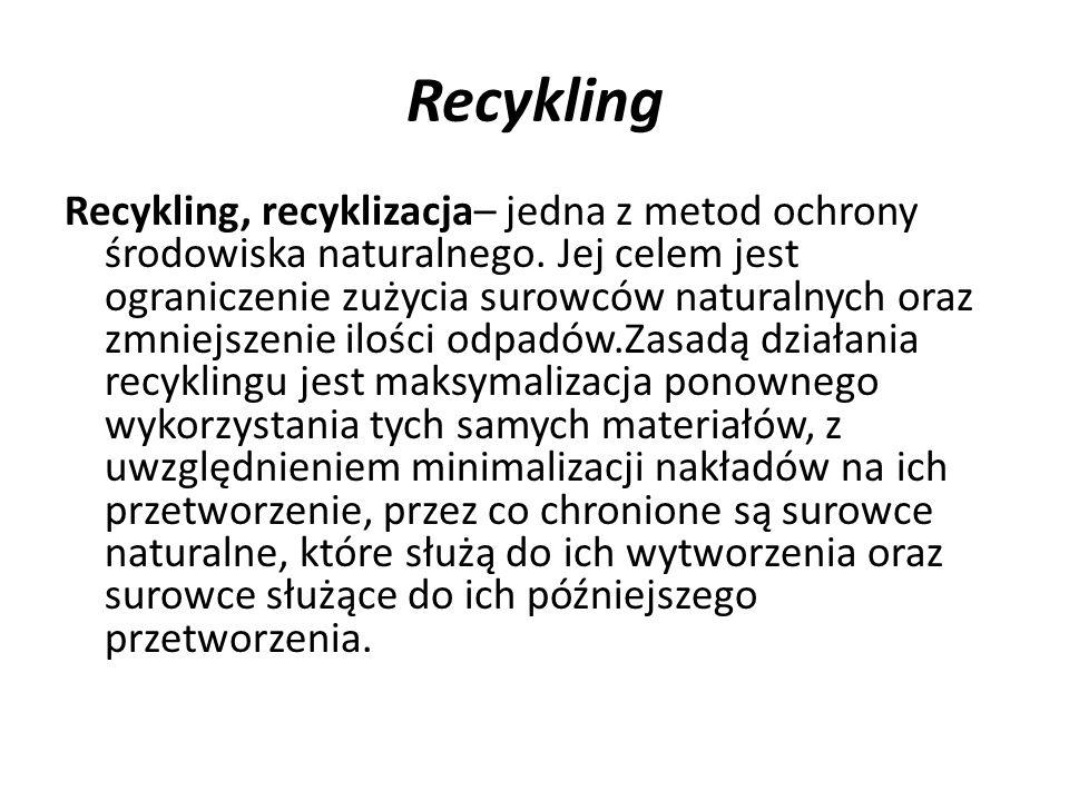 Recykling Recykling, recyklizacja– jedna z metod ochrony środowiska naturalnego. Jej celem jest ograniczenie zużycia surowców naturalnych oraz zmniejs
