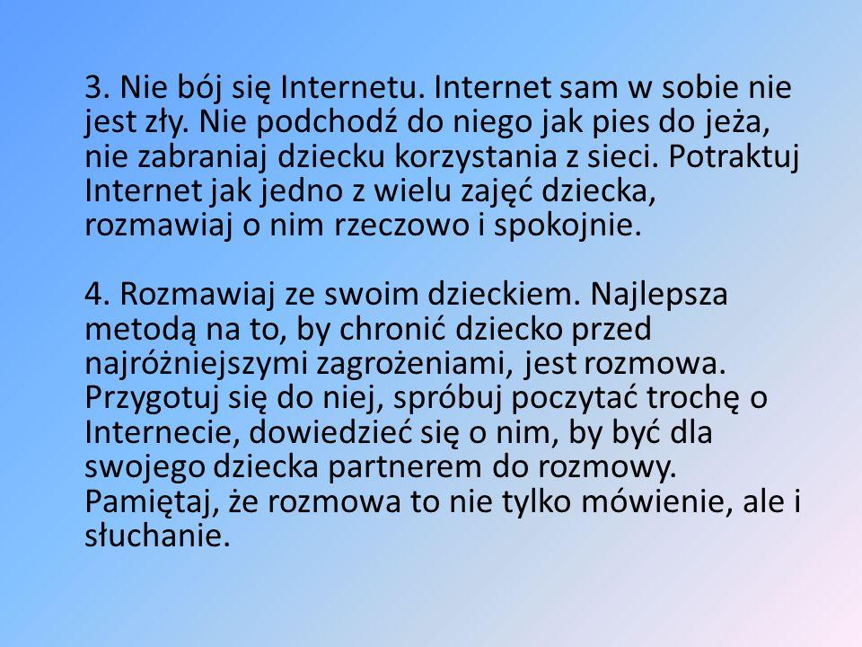 3. Nie bój się Internetu. Internet sam w sobie nie jest zły. Nie podchodź do niego jak pies do jeża, nie zabraniaj dziecku korzystania z sieci. Potrak
