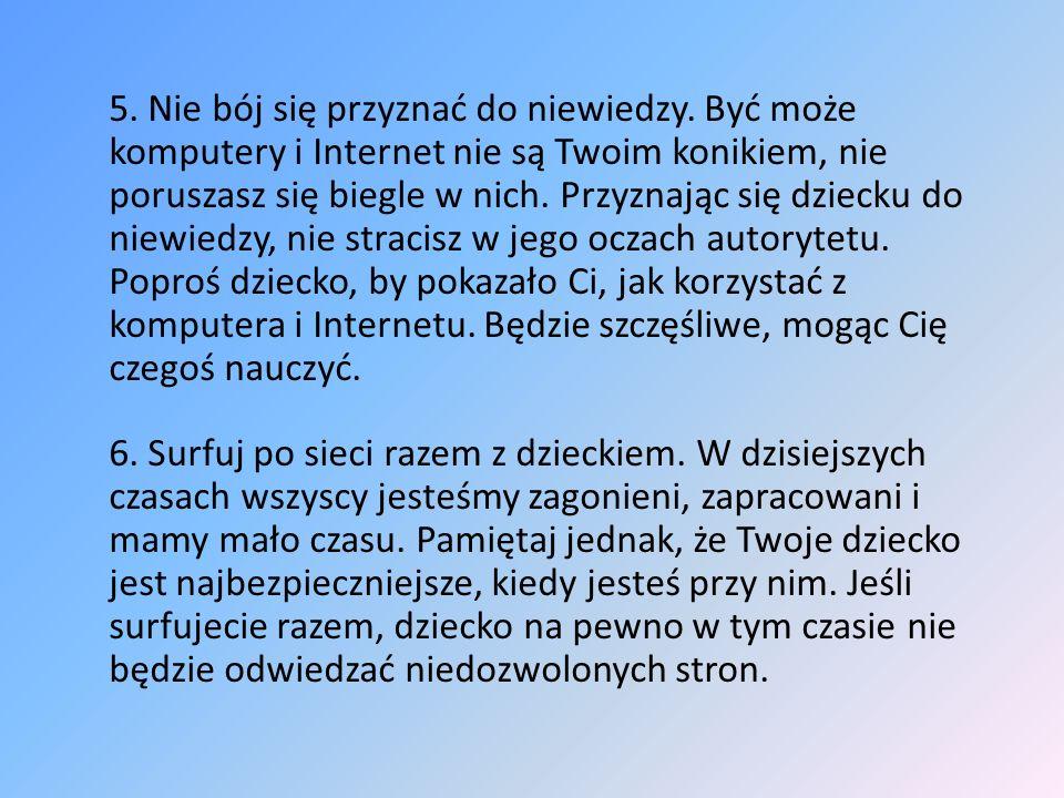 5. Nie bój się przyznać do niewiedzy. Być może komputery i Internet nie są Twoim konikiem, nie poruszasz się biegle w nich. Przyznając się dziecku do