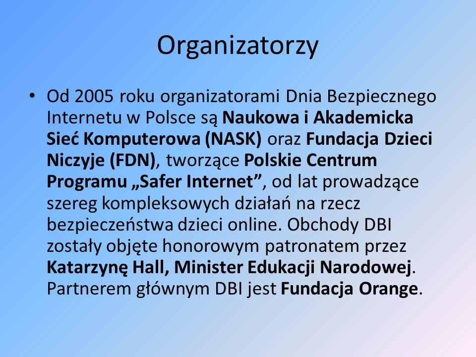 Organizatorzy Od 2005 roku organizatorami Dnia Bezpiecznego Internetu w Polsce są Naukowa i Akademicka Sieć Komputerowa (NASK) oraz Fundacja Dzieci Ni