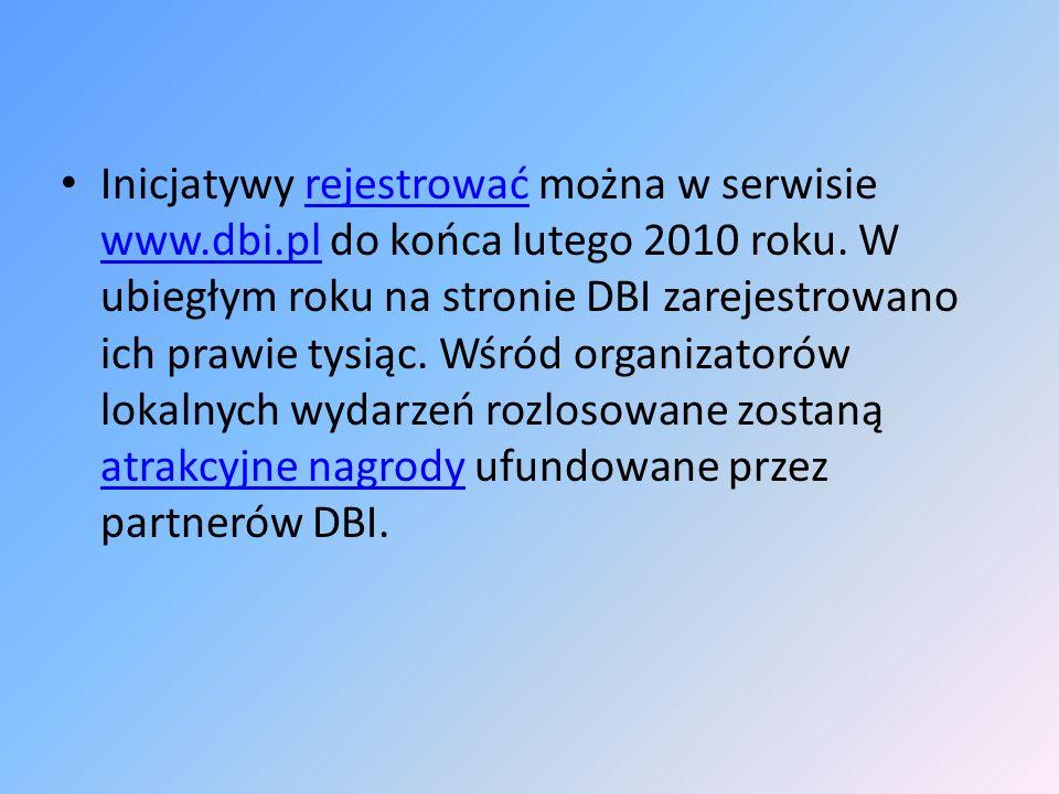 Inicjatywy rejestrować można w serwisie www.dbi.pl do końca lutego 2010 roku. W ubiegłym roku na stronie DBI zarejestrowano ich prawie tysiąc. Wśród o