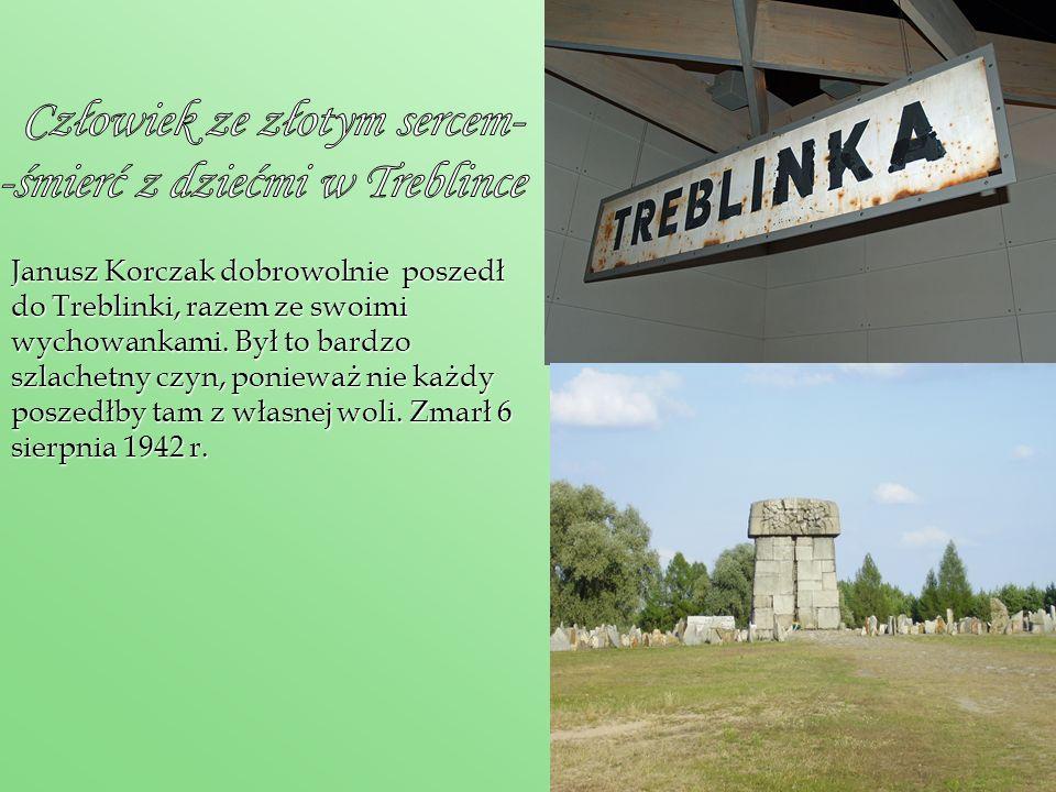 Janusz Korczak dobrowolnie poszedł do Treblinki, razem ze swoimi wychowankami. Był to bardzo szlachetny czyn, ponieważ nie każdy poszedłby tam z własn