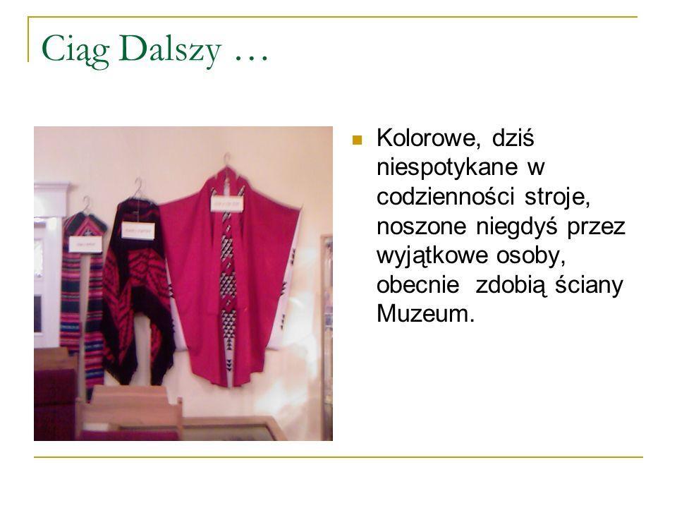 Ciąg Dalszy … Kolorowe, dziś niespotykane w codzienności stroje, noszone niegdyś przez wyjątkowe osoby, obecnie zdobią ściany Muzeum.