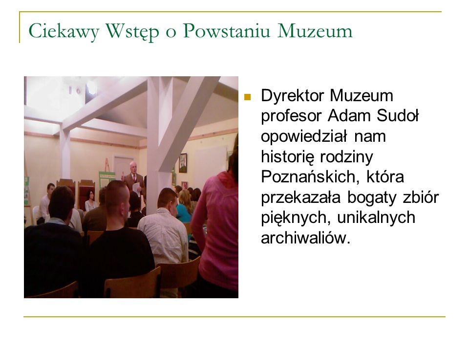 Ciekawy Wstęp o Powstaniu Muzeum Dyrektor Muzeum profesor Adam Sudoł opowiedział nam historię rodziny Poznańskich, która przekazała bogaty zbiór pięknych, unikalnych archiwaliów.