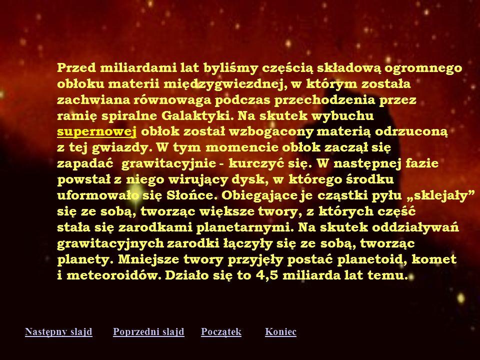 Następny slajdPoprzedni slajdKoniecPoczątek Przed miliardami lat byliśmy częścią składową ogromnego obłoku materii międzygwiezdnej, w którym została zachwiana równowaga podczas przechodzenia przez ramię spiralne Galaktyki.