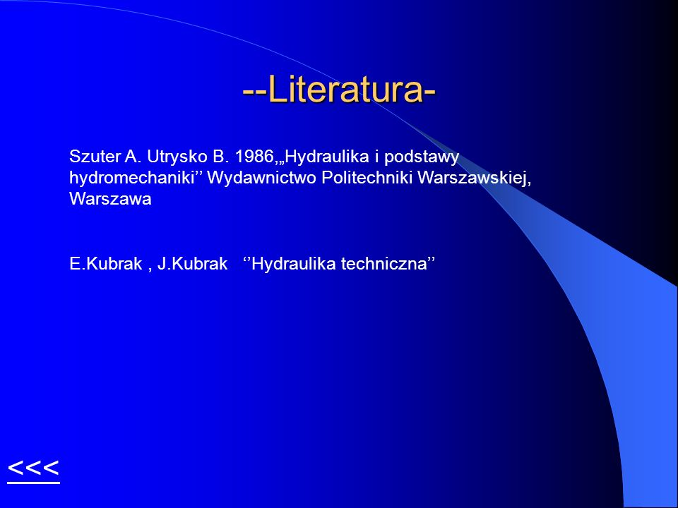 --Literatura- Szuter A. Utrysko B. 1986,Hydraulika i podstawy hydromechaniki Wydawnictwo Politechniki Warszawskiej, Warszawa E.Kubrak, J.Kubrak Hydrau