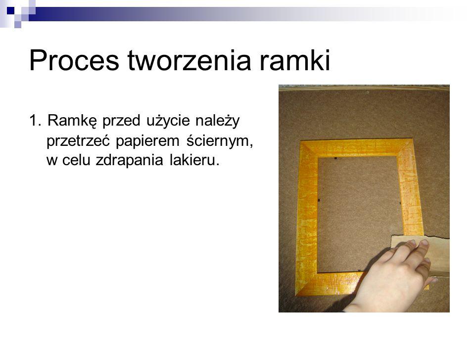 Proces tworzenia ramki 1. Ramkę przed użycie należy przetrzeć papierem ściernym, w celu zdrapania lakieru.