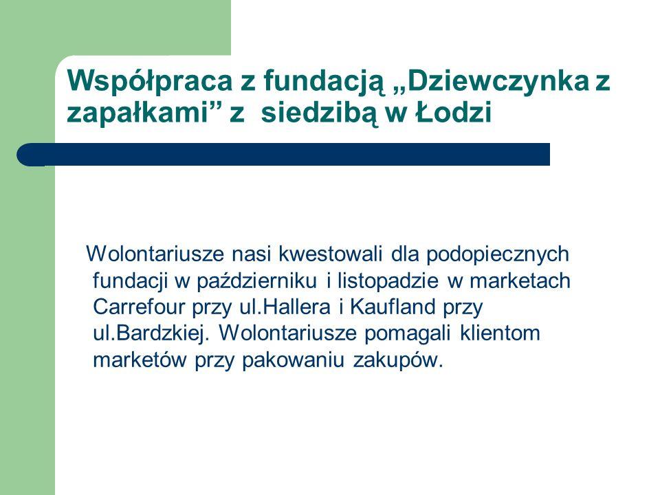 Współpraca z fundacją Dziewczynka z zapałkami z siedzibą w Łodzi Wolontariusze nasi kwestowali dla podopiecznych fundacji w październiku i listopadzie