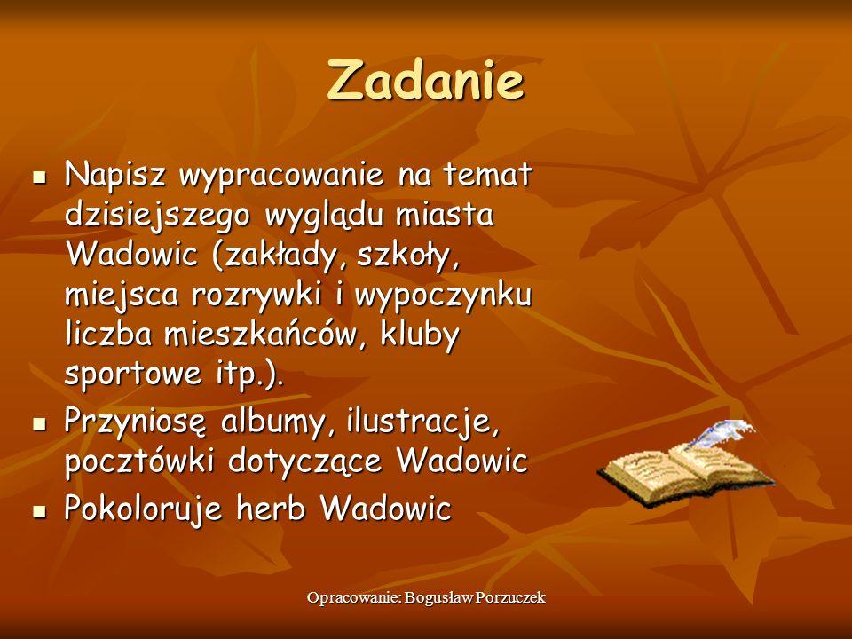 Opracowanie: Bogusław Porzuczek Zadanie Napisz wypracowanie na temat dzisiejszego wyglądu miasta Wadowic (zakłady, szkoły, miejsca rozrywki i wypoczyn