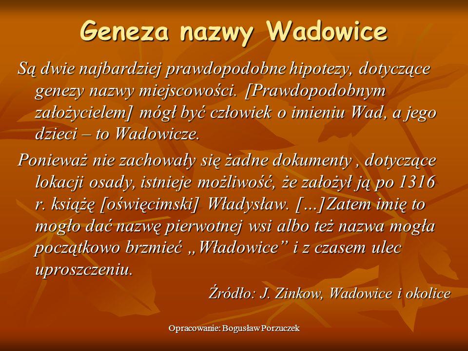 Opracowanie: Bogusław Porzuczek Geneza nazwy Wadowice Są dwie najbardziej prawdopodobne hipotezy, dotyczące genezy nazwy miejscowości. [Prawdopodobnym