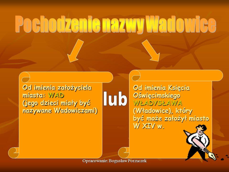 Opracowanie: Bogusław Porzuczek Od imienia założyciela miasta: WAD (jego dzieci miały być nazywane Wadowiczami) Od imienia Księcia OświęcimskiegoWŁADY