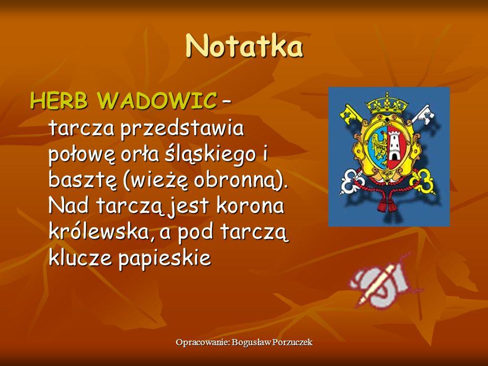Opracowanie: Bogusław Porzuczek Notatka HERB WADOWIC – tarcza przedstawia połowę orła śląskiego i basztę (wieżę obronną). Nad tarczą jest korona króle