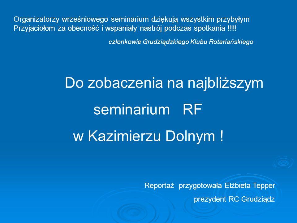 Reportaż przygotowała Elżbieta Tepper prezydent RC Grudziądz Do zobaczenia na najbliższym seminarium RF w Kazimierzu Dolnym ! Organizatorzy wrześniowe