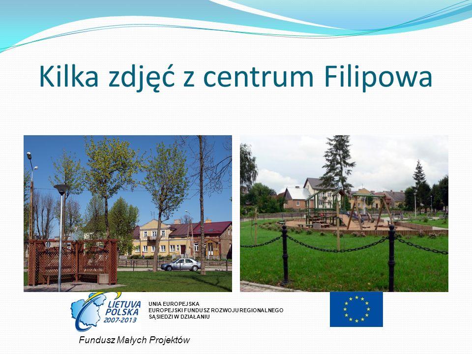 Kilka zdjęć z centrum Filipowa UNIA EUROPEJSKA EUROPEJSKI FUNDUSZ ROZWOJU REGIONALNEGO SĄSIEDZI W DZIAŁANIU Fundusz Małych Projektów