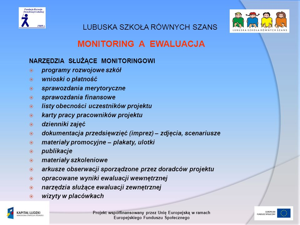 LUBUSKA SZKOŁA RÓWNYCH SZANS Projekt współfinansowany przez Unię Europejską w ramach Europejskiego Funduszu Społecznego MONITORING A EWALUACJA NARZĘDZIA SŁUŻĄCE EWALUACJI opracowane wyniki ewaluacji wewnętrznej ankiety ewaluacyjne arkusze obserwacji sporządzone przez doradców projektu kwestionariusze wywiadów okresowe raporty ewaluacyjne