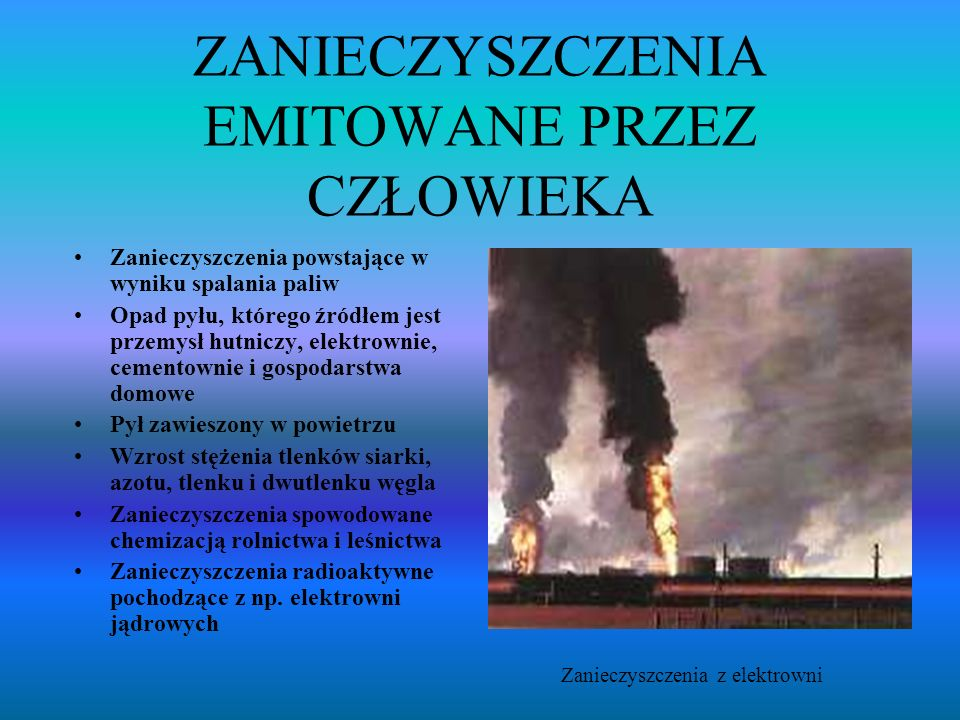 ZANIECZYSZCZENIA EMITOWANE PRZEZ CZŁOWIEKA Zanieczyszczenia powstające w wyniku spalania paliw Opad pyłu, którego źródłem jest przemysł hutniczy, elektrownie, cementownie i gospodarstwa domowe Pył zawieszony w powietrzu Wzrost stężenia tlenków siarki, azotu, tlenku i dwutlenku węgla Zanieczyszczenia spowodowane chemizacją rolnictwa i leśnictwa Zanieczyszczenia radioaktywne pochodzące z np.