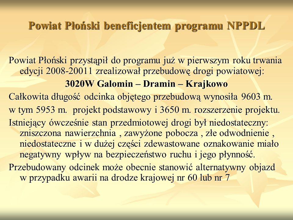 Powiat Płoński beneficjentem programu NPPDL Powiat Płoński przystąpił do programu już w pierwszym roku trwania edycji 2008-20011 zrealizował przebudowę drogi powiatowej: 3020W Galomin – Dramin – Krajkowo Całkowita długość odcinka objętego przebudową wynosiła 9603 m.