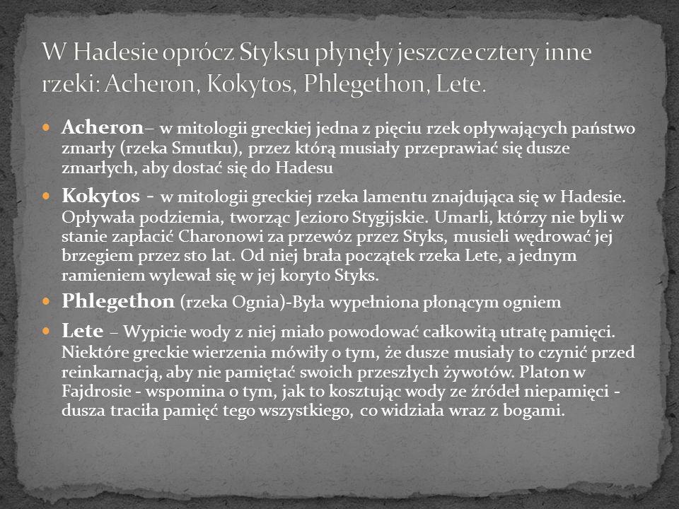 Acheron– w mitologii greckiej jedna z pięciu rzek opływających państwo zmarły (rzeka Smutku), przez którą musiały przeprawiać się dusze zmarłych, aby dostać się do Hadesu Kokytos - w mitologii greckiej rzeka lamentu znajdująca się w Hadesie.