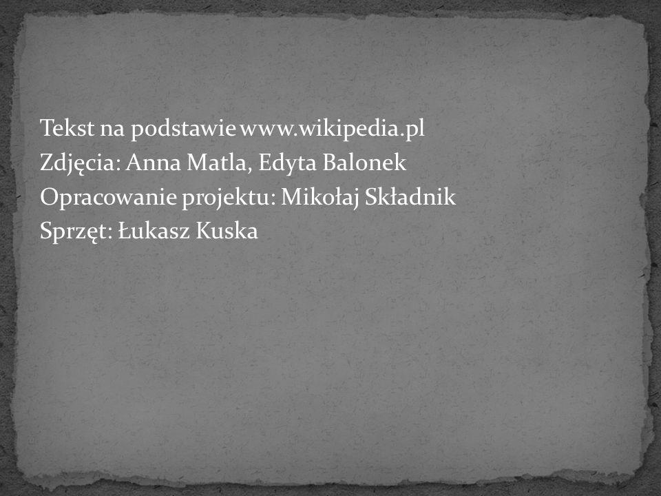 Tekst na podstawie www.wikipedia.pl Zdjęcia: Anna Matla, Edyta Balonek Opracowanie projektu: Mikołaj Składnik Sprzęt: Łukasz Kuska