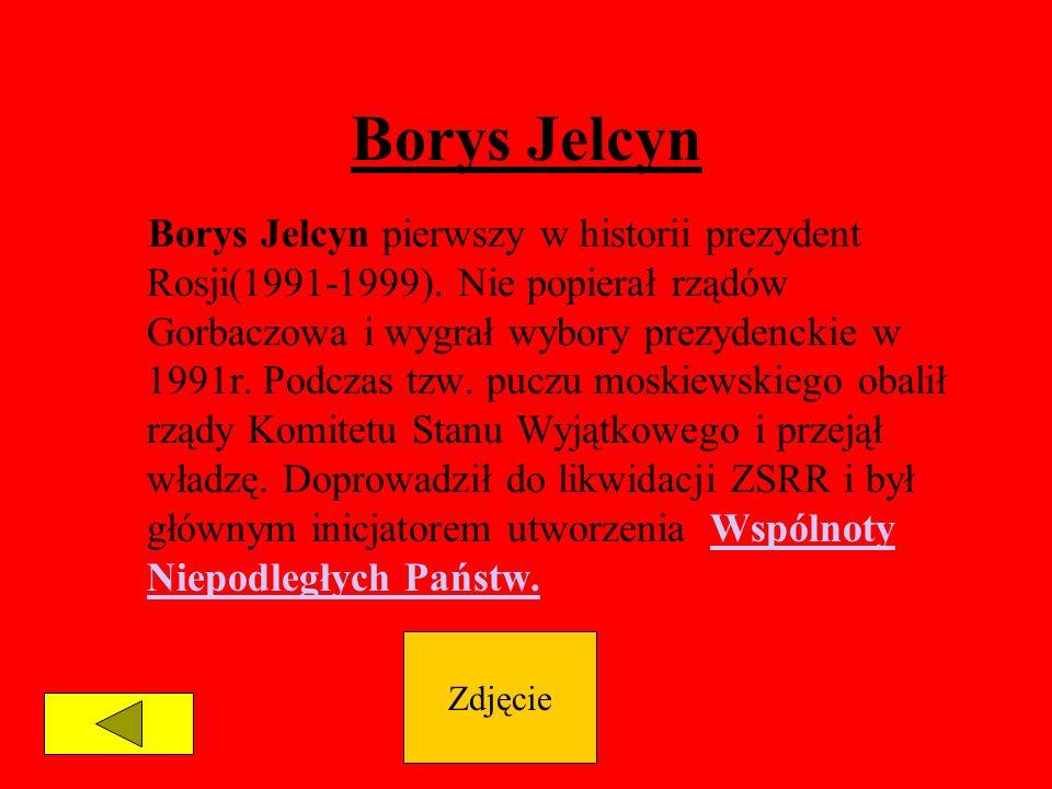 Borys Jelcyn Borys Jelcyn pierwszy w historii prezydent Rosji(1991-1999). Nie popierał rządów Gorbaczowa i wygrał wybory prezydenckie w 1991r. Podczas