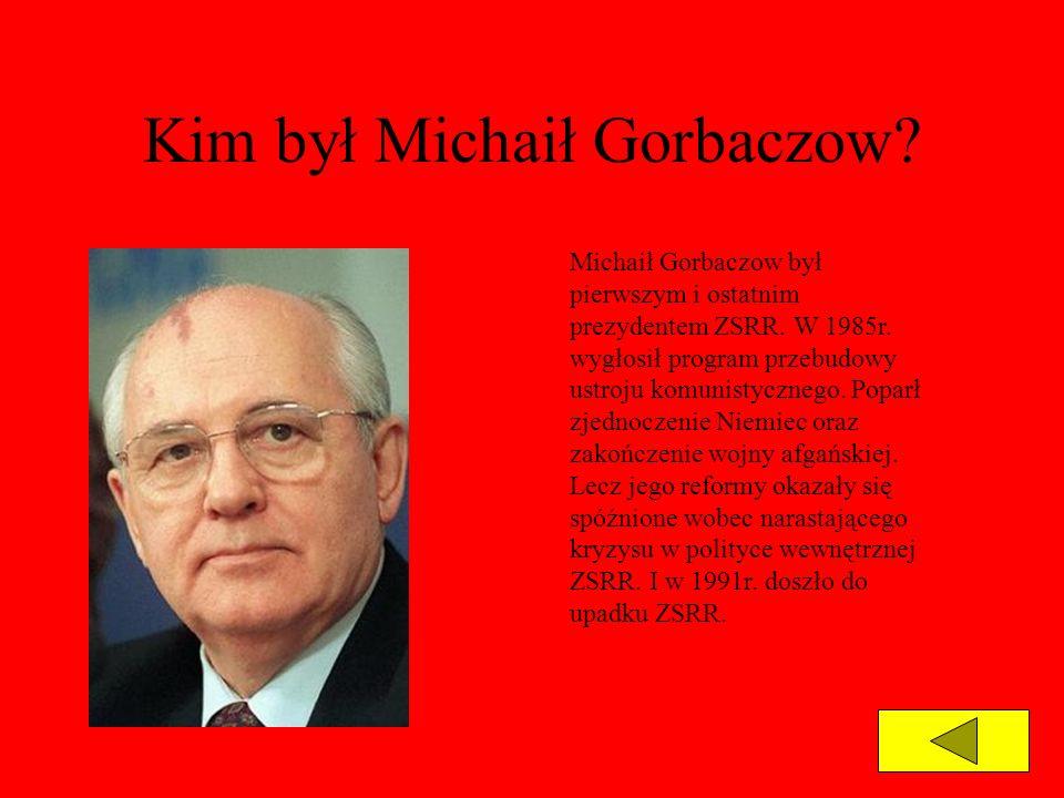 Kim był Michaił Gorbaczow? Michaił Gorbaczow był pierwszym i ostatnim prezydentem ZSRR. W 1985r. wygłosił program przebudowy ustroju komunistycznego.