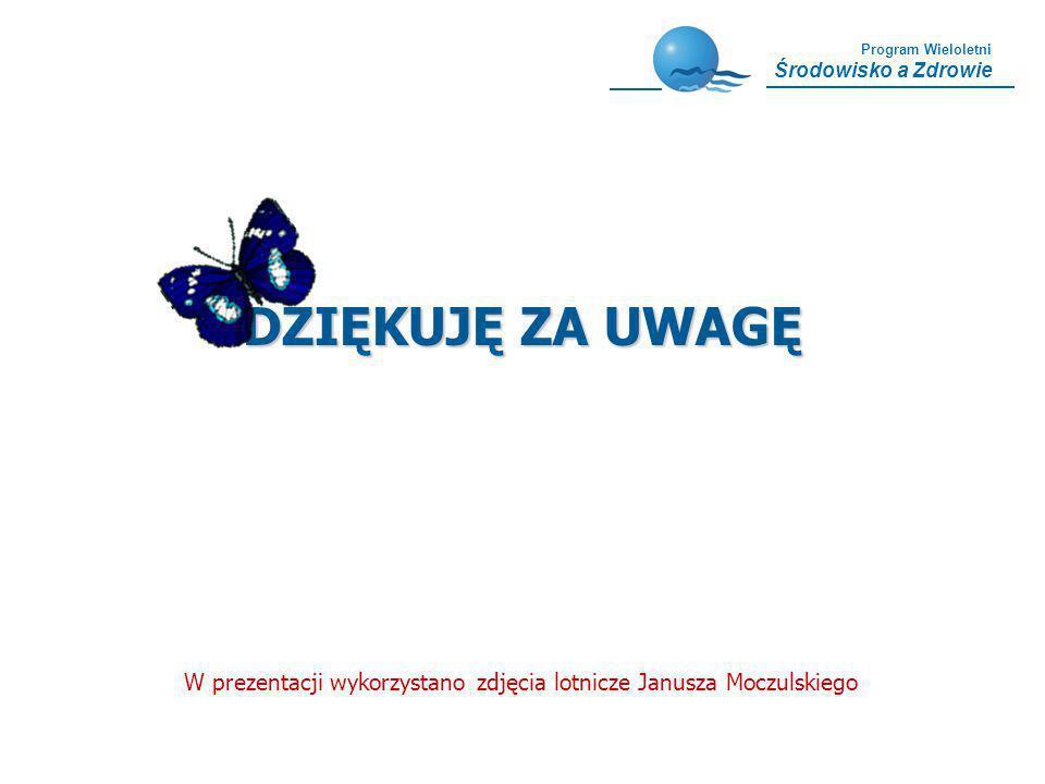 Program Wieloletni Środowisko a Zdrowie DZIĘKUJĘ ZA UWAGĘ W prezentacji wykorzystano zdjęcia lotnicze Janusza Moczulskiego