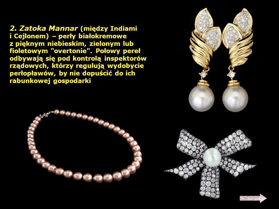 1. Zatoka Perska – perły różowe i białokremowe; zwykle drobne od 12 granów. Najważniejszy obszar eksploatacji pereł, pochodzi z niego 7/8 produkcji św
