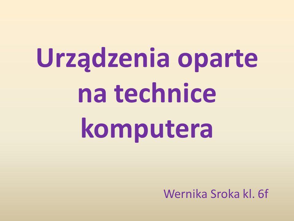 Urządzenia oparte na technice komputera Wernika Sroka kl. 6f