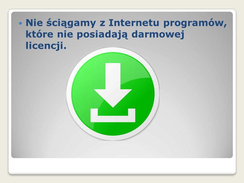 Nie ściągamy z Internetu programów, które nie posiadają darmowej licencji.