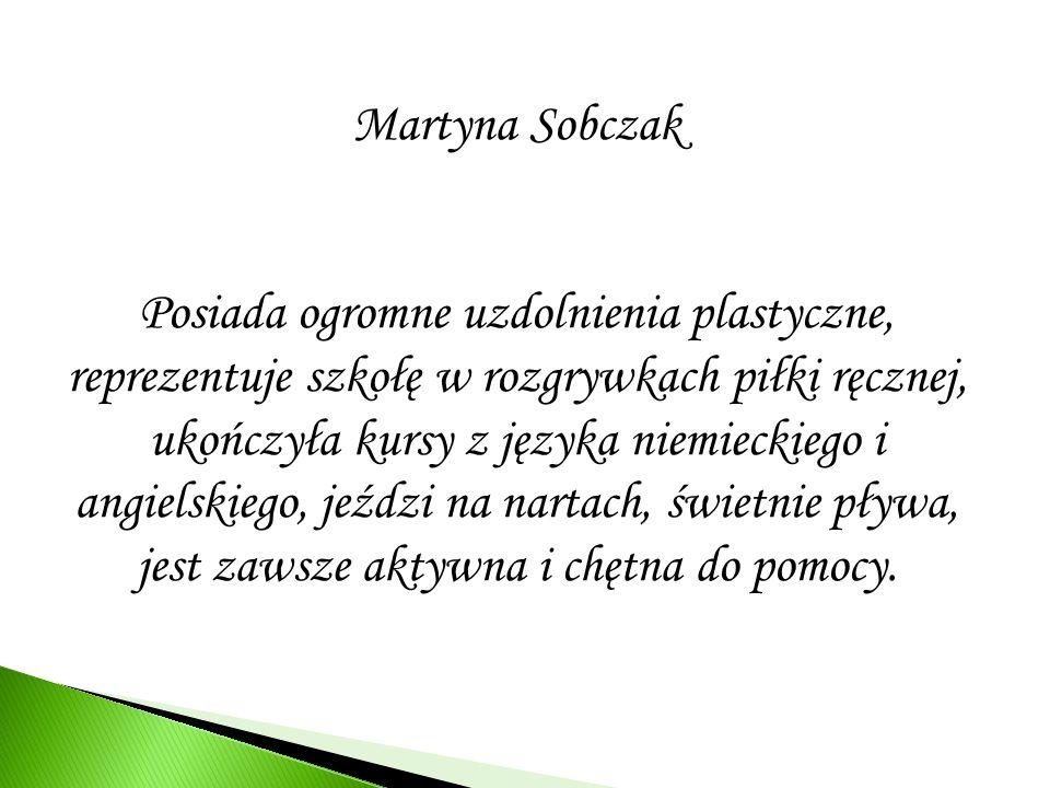Martyna Sobczak Posiada ogromne uzdolnienia plastyczne, reprezentuje szkołę w rozgrywkach piłki ręcznej, ukończyła kursy z języka niemieckiego i angie