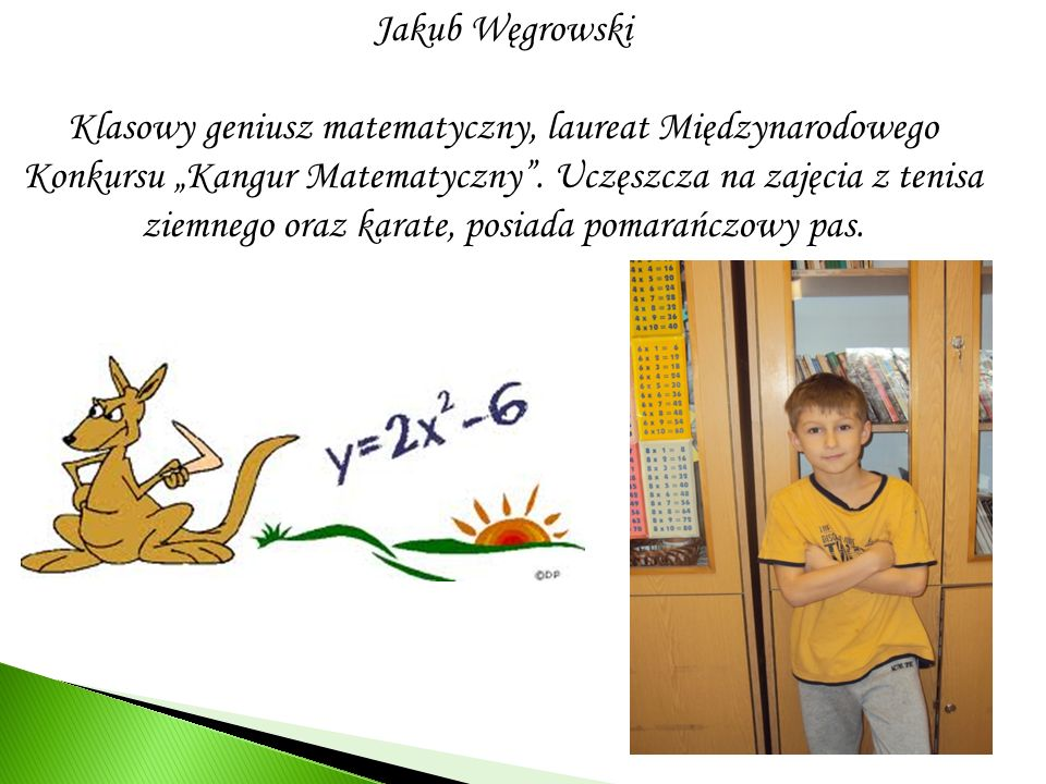 Jakub Węgrowski Klasowy geniusz matematyczny, laureat Międzynarodowego Konkursu Kangur Matematyczny. Uczęszcza na zajęcia z tenisa ziemnego oraz karat