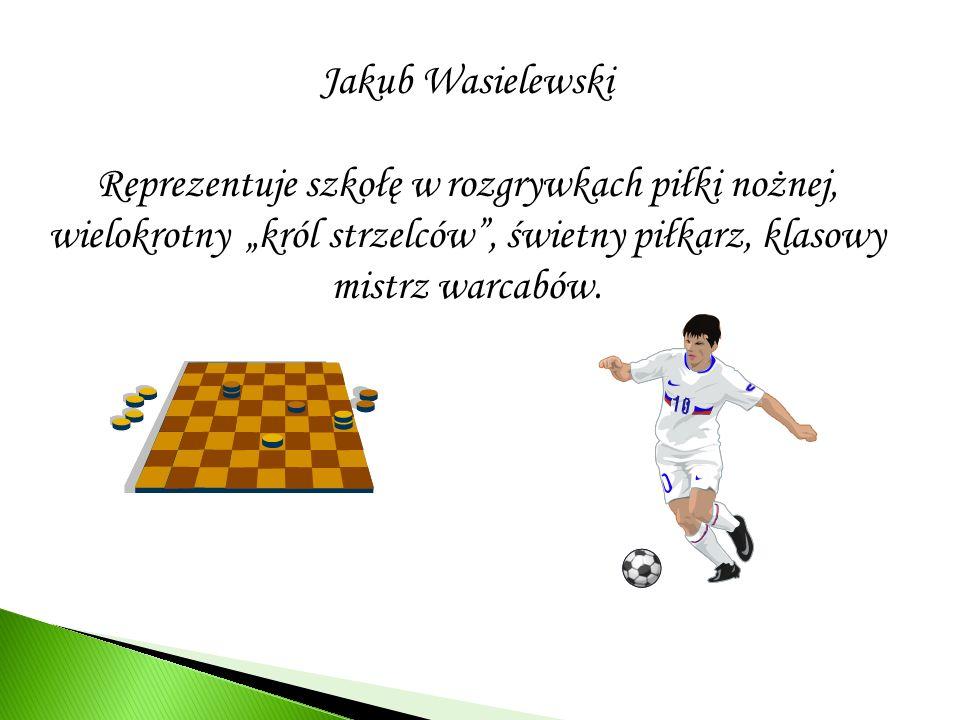 Jakub Wasielewski Reprezentuje szkołę w rozgrywkach piłki nożnej, wielokrotny król strzelców, świetny piłkarz, klasowy mistrz warcabów.