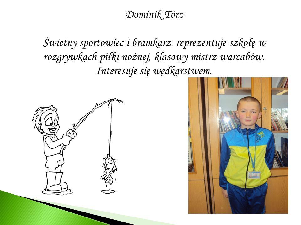 Dominik Tórz Świetny sportowiec i bramkarz, reprezentuje szkołę w rozgrywkach piłki nożnej, klasowy mistrz warcabów. Interesuje się wędkarstwem.