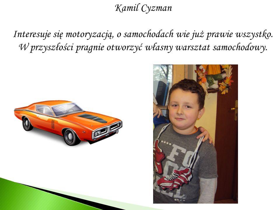 Kamil Cyzman Interesuje się motoryzacją, o samochodach wie już prawie wszystko. W przyszłości pragnie otworzyć własny warsztat samochodowy.