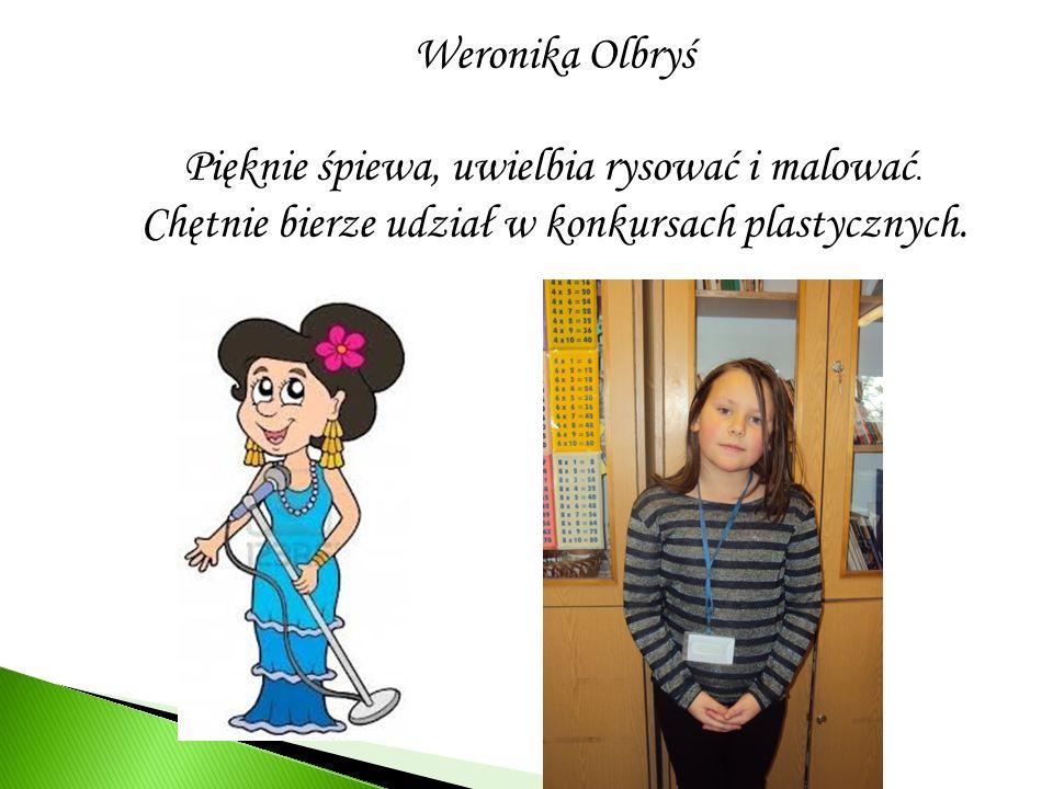 Weronika Olbryś Pięknie śpiewa, uwielbia rysować i malować. Chętnie bierze udział w konkursach plastycznych.