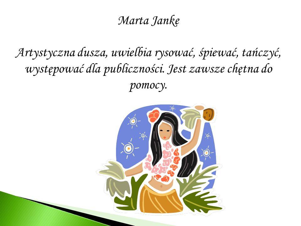 Marta Janke Artystyczna dusza, uwielbia rysować, śpiewać, tańczyć, występować dla publiczności. Jest zawsze chętna do pomocy.