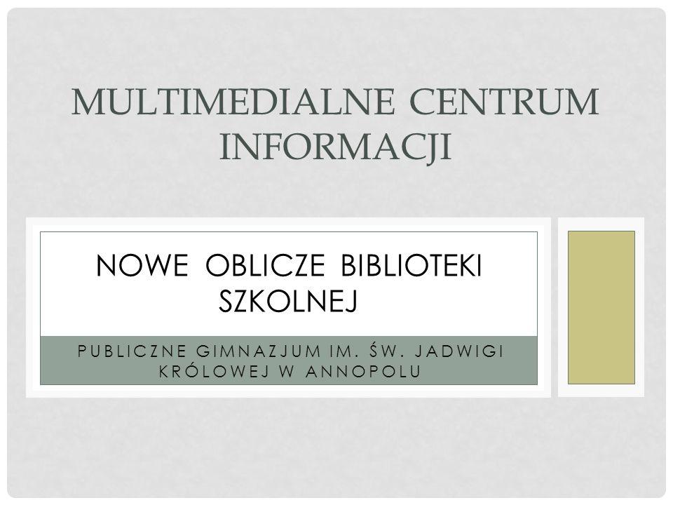 PUBLICZNE GIMNAZJUM IM. ŚW. JADWIGI KRÓLOWEJ W ANNOPOLU MULTIMEDIALNE CENTRUM INFORMACJI NOWE OBLICZE BIBLIOTEKI SZKOLNEJ