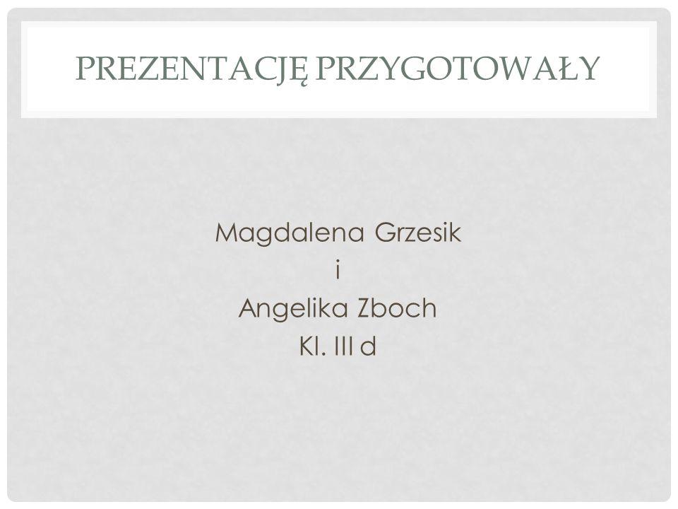 PREZENTACJĘ PRZYGOTOWAŁY Magdalena Grzesik i Angelika Zboch Kl. III d