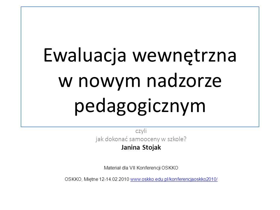Ewaluacja wewnętrzna w nowym nadzorze pedagogicznym czyli jak dokonać samooceny w szkole? Janina Stojak Materiał dla VII Konferencji OSKKO OSKKO, Mięt