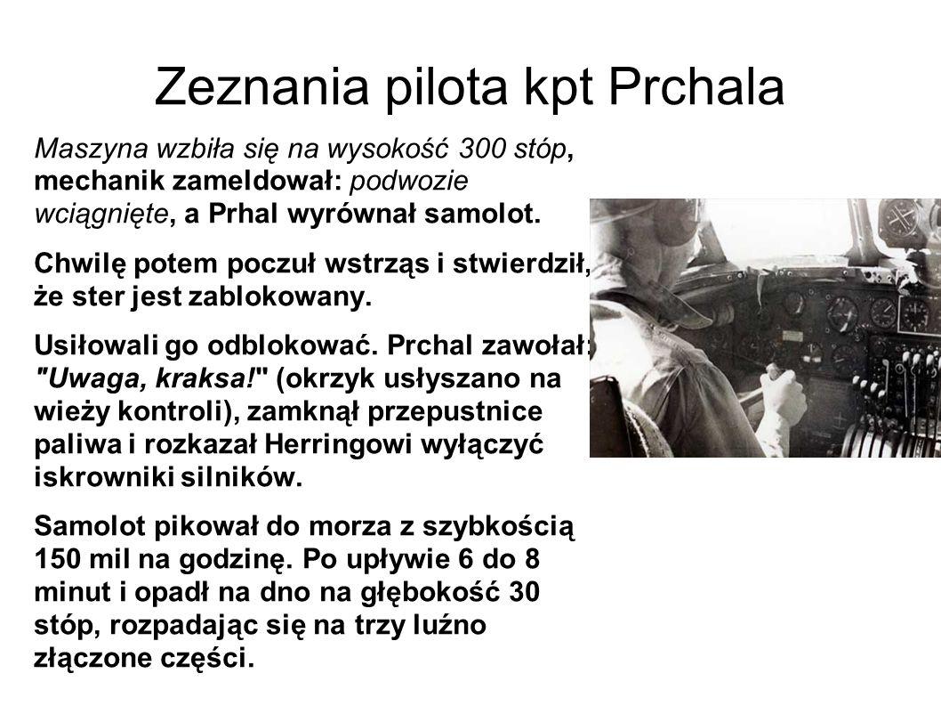 Zeznania pilota kpt Prchala Maszyna wzbiła się na wysokość 300 stóp, mechanik zameldował: podwozie wciągnięte, a Prhal wyrównał samolot.