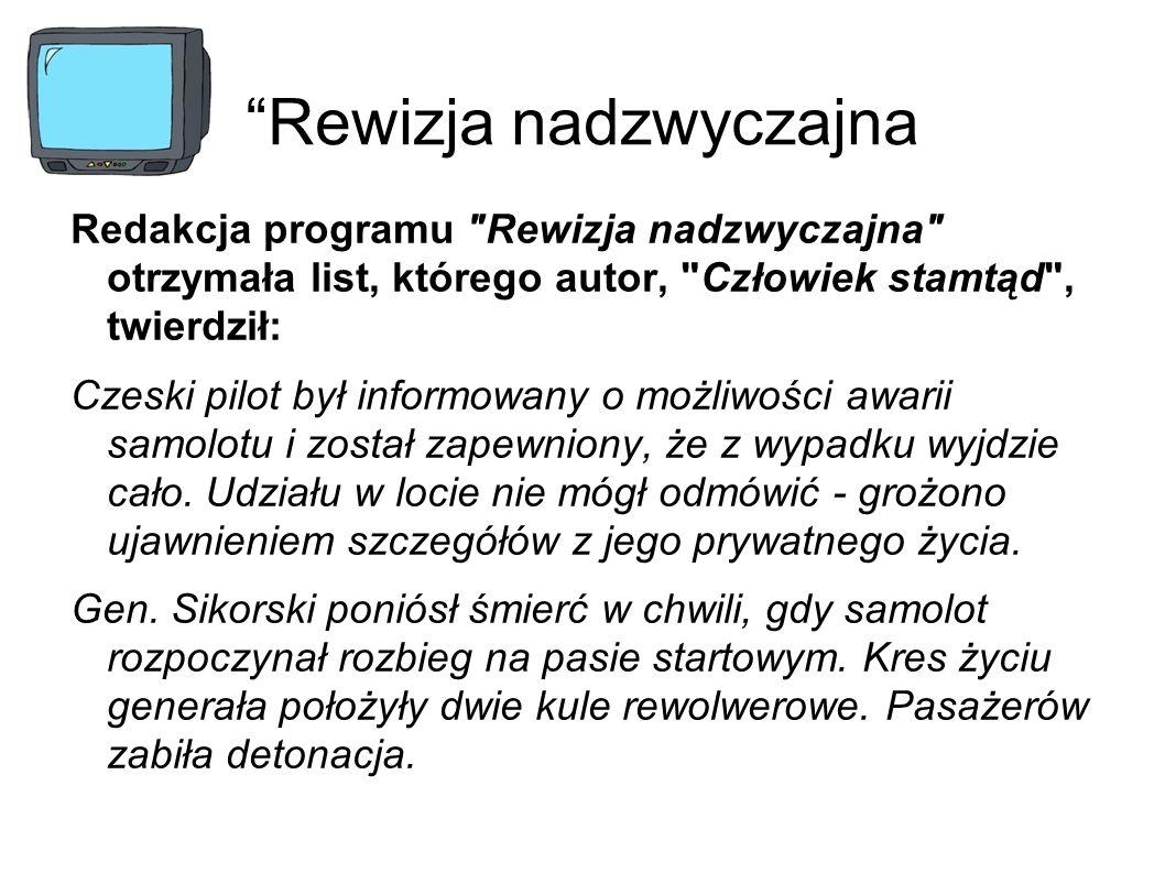 Rewizja nadzwyczajna Redakcja programu Rewizja nadzwyczajna otrzymała list, którego autor, Człowiek stamtąd , twierdził: Czeski pilot był informowany o możliwości awarii samolotu i został zapewniony, że z wypadku wyjdzie cało.