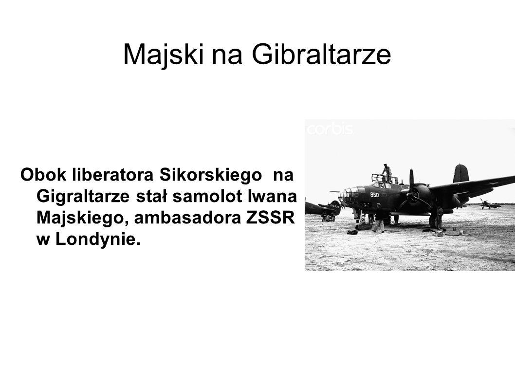 Majski na Gibraltarze Obok liberatora Sikorskiego na Gigraltarze stał samolot Iwana Majskiego, ambasadora ZSSR w Londynie.